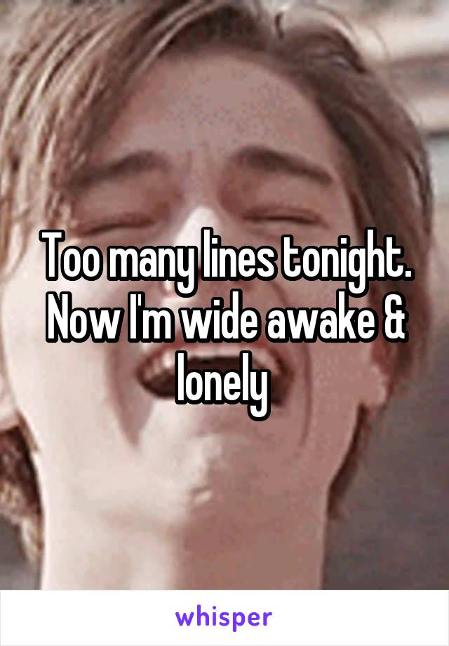 Too many lines tonight. Now I'm wide awake & lonely
