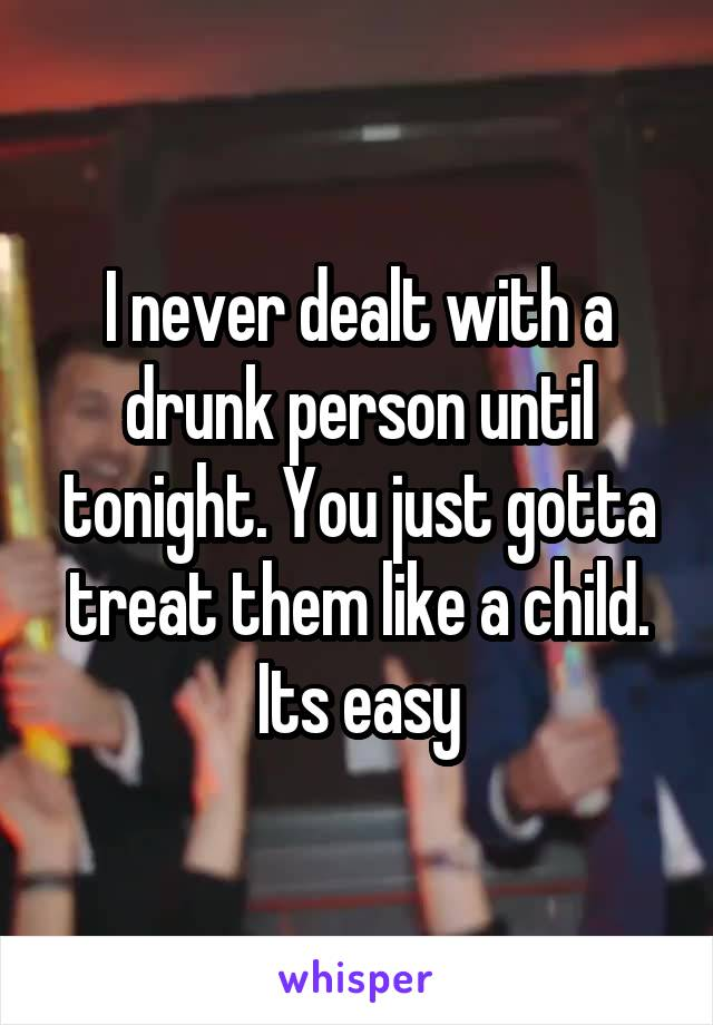 I never dealt with a drunk person until tonight. You just gotta treat them like a child. Its easy