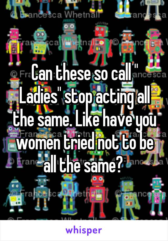 """Can these so call """" Ladies"""" stop acting all the same. Like have you women tried not to be all the same?"""