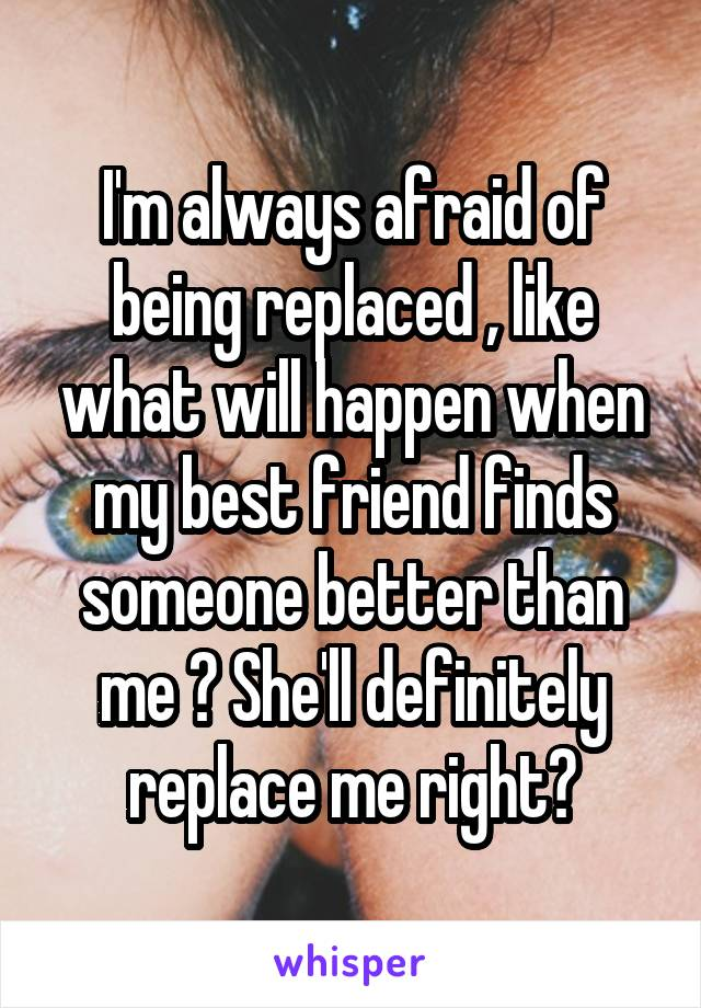 I'm always afraid of being replaced , like what will happen when my best friend finds someone better than me ? She'll definitely replace me right?
