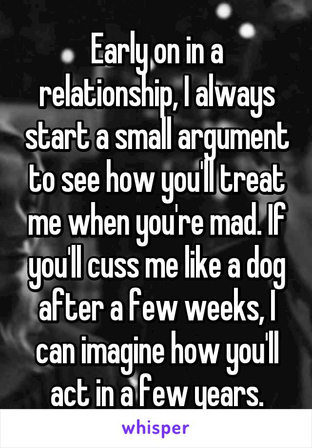 Early on in a relationship, I always start a small argument to see how you'll treat me when you're mad. If you'll cuss me like a dog after a few weeks, I can imagine how you'll act in a few years.