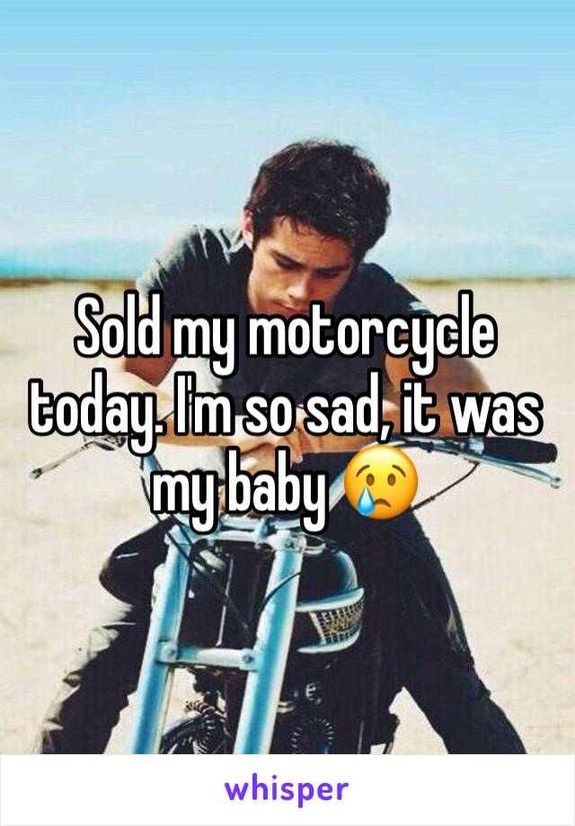 Sold my motorcycle today. I'm so sad, it was my baby 😢