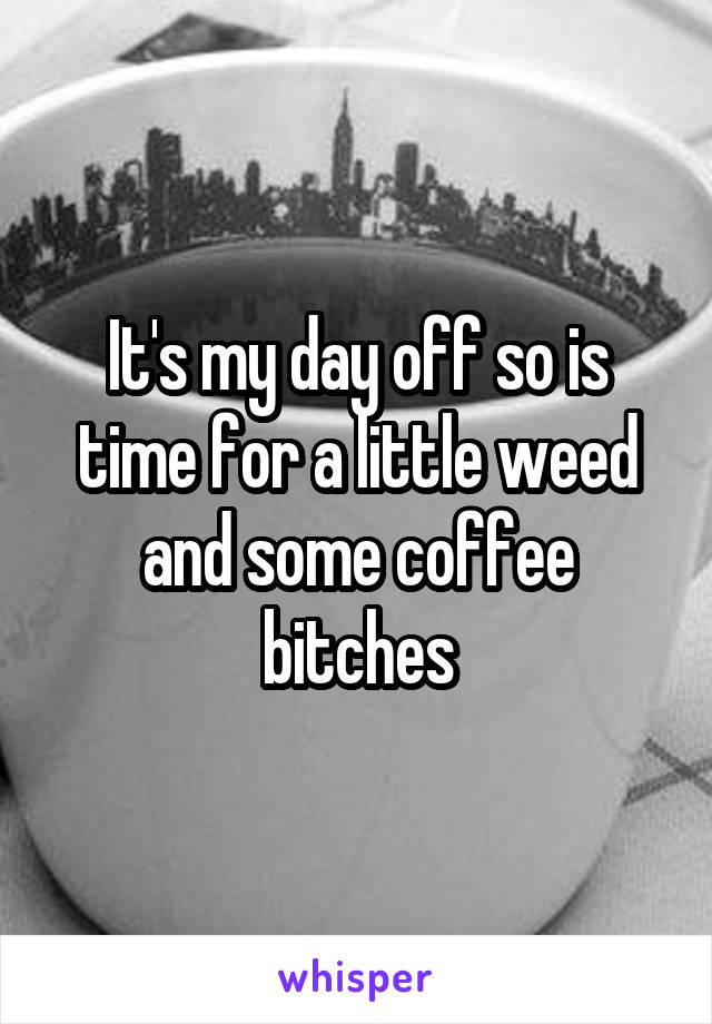It's my day off so is time for a little weed and some coffee bitches