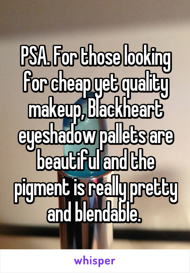PSA. For those looking for cheap yet quality makeup, Blackheart eyeshadow pallets are beautiful and the pigment is really pretty and blendable.
