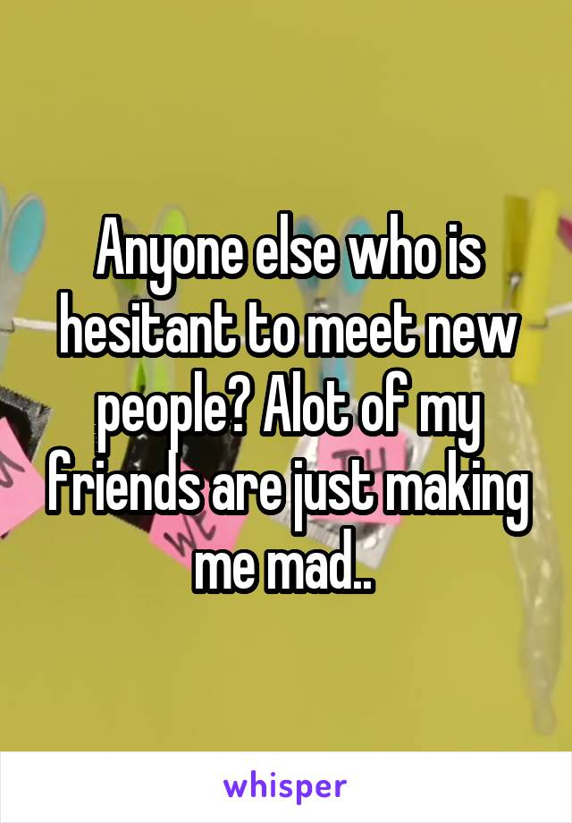 Anyone else who is hesitant to meet new people? Alot of my friends are just making me mad..