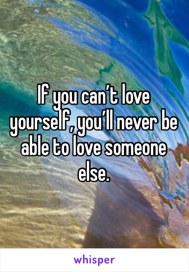 If you can't love yourself, you'll never be able to love someone else.