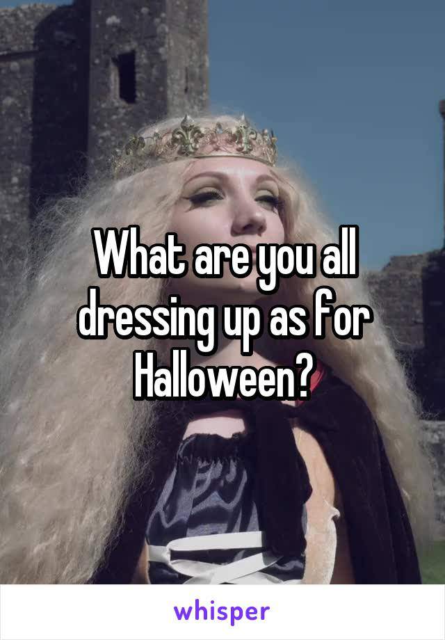 What are you all dressing up as for Halloween?