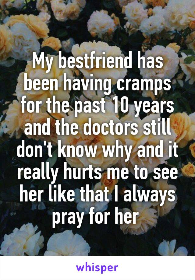 My bestfriend has been having cramps for the past 10 years and the doctors still don't know why and it really hurts me to see her like that I always pray for her