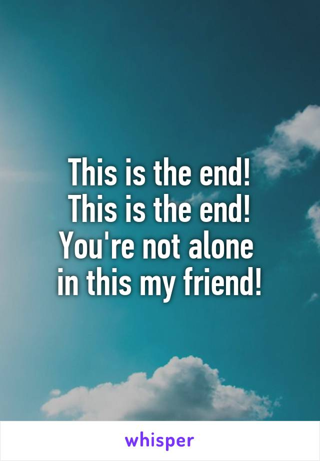 This is the end! This is the end! You're not alone  in this my friend!