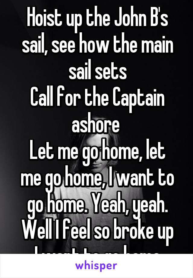 Hoist up the John B's sail, see how the main sail sets Call for the Captain ashore  Let me go home, let me go home, I want to go home. Yeah, yeah. Well I feel so broke up I want to go home