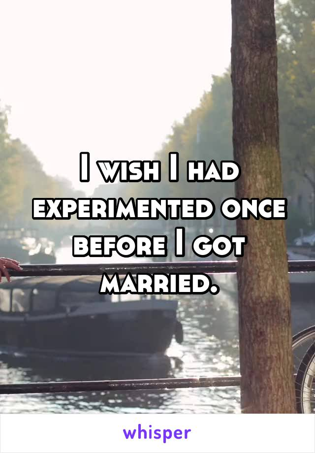 I wish I had experimented once before I got married.
