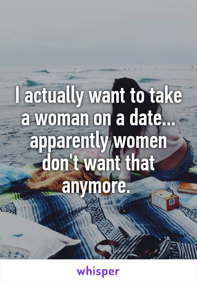 I actually want to take a woman on a date... apparently women don't want that anymore.