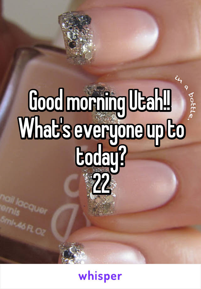 Good morning Utah!!  What's everyone up to today? 22