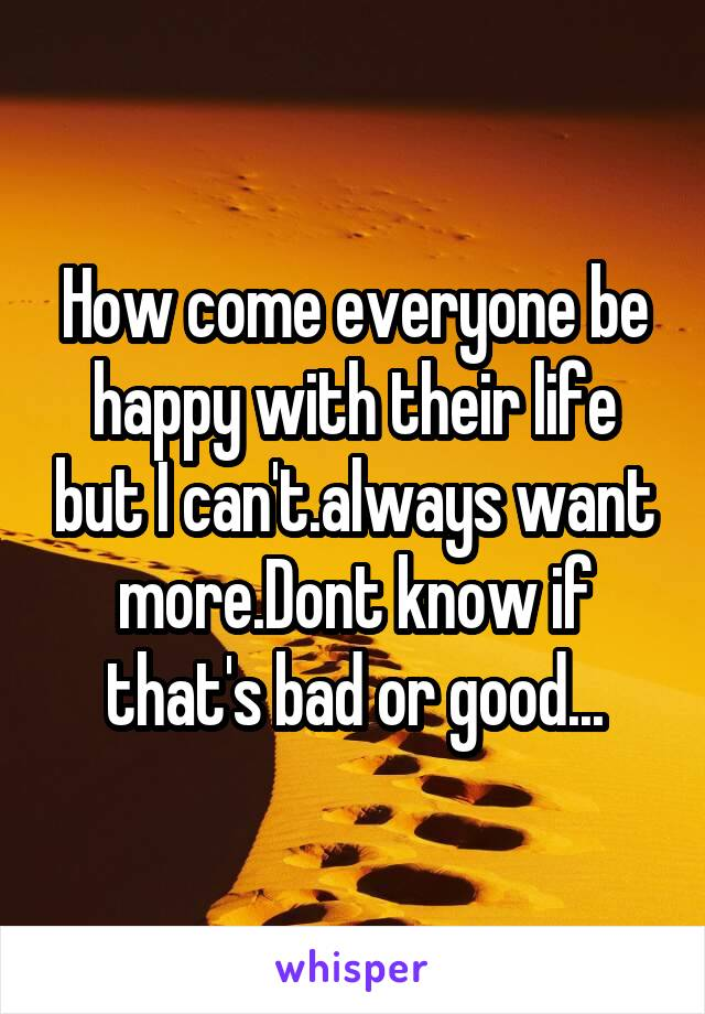 How come everyone be happy with their life but I can't.always want more.Dont know if that's bad or good...