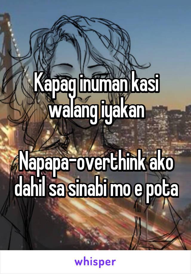 Kapag inuman kasi walang iyakan  Napapa-overthink ako dahil sa sinabi mo e pota