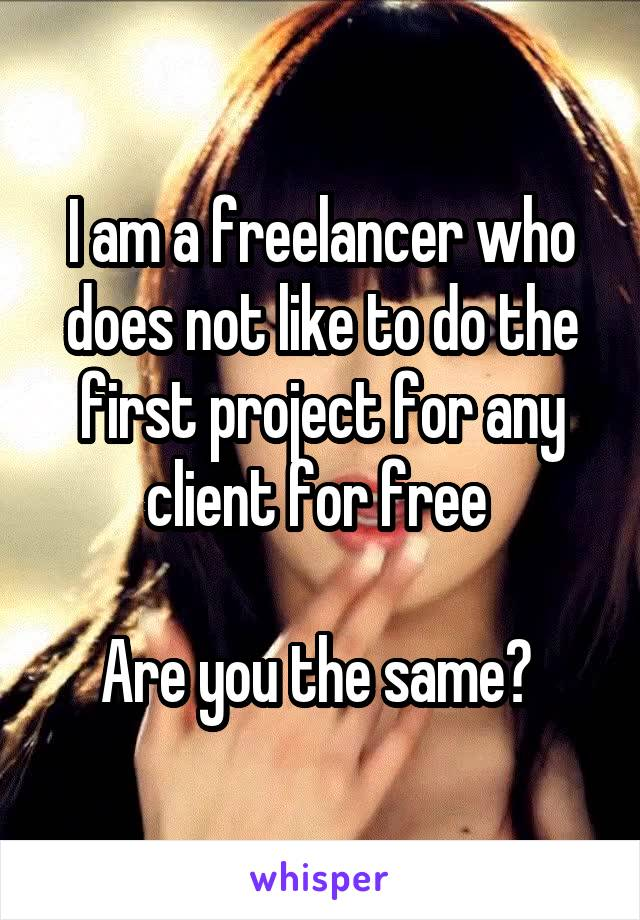 I am a freelancer who does not like to do the first project for any client for free   Are you the same?