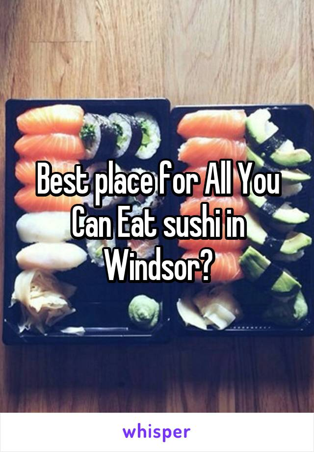 Best place for All You Can Eat sushi in Windsor?