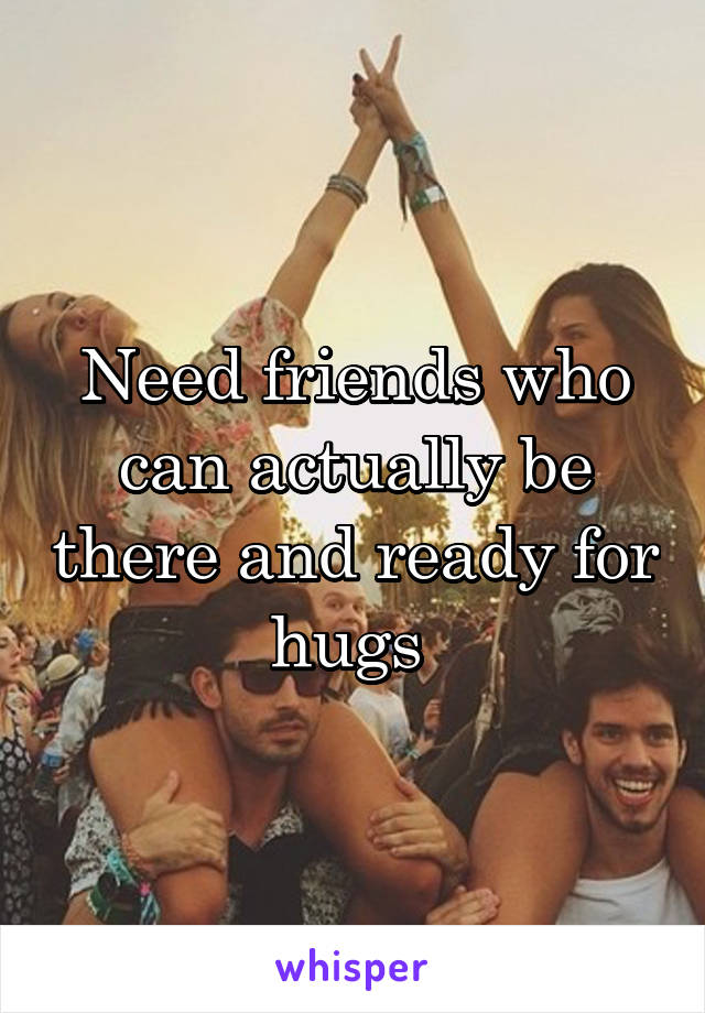 Need friends who can actually be there and ready for hugs