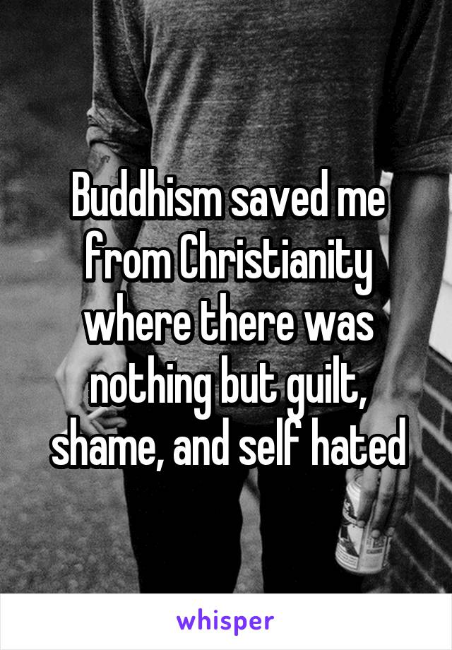 Buddhism saved me from Christianity where there was nothing but guilt, shame, and self hated