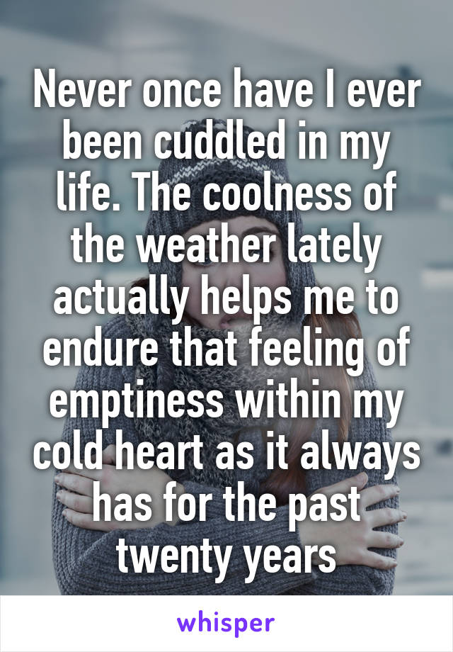 Never once have I ever been cuddled in my life. The coolness of the weather lately actually helps me to endure that feeling of emptiness within my cold heart as it always has for the past twenty years