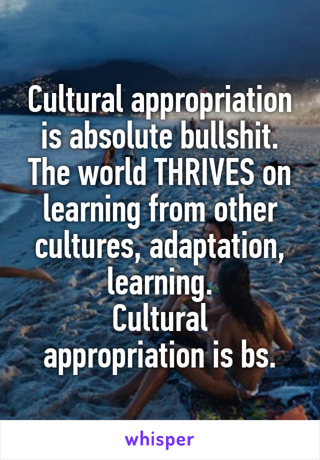 Cultural appropriation is absolute bullshit. The world THRIVES on learning from other cultures, adaptation, learning. Cultural appropriation is bs.