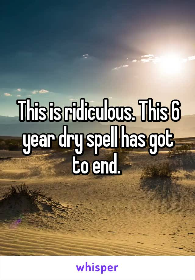 This is ridiculous. This 6 year dry spell has got to end.