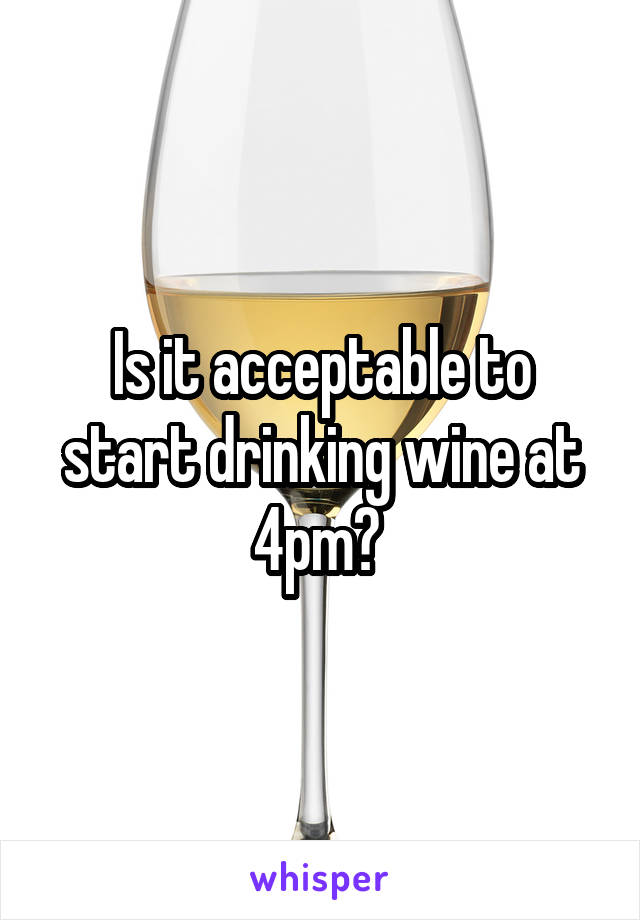 Is it acceptable to start drinking wine at 4pm?