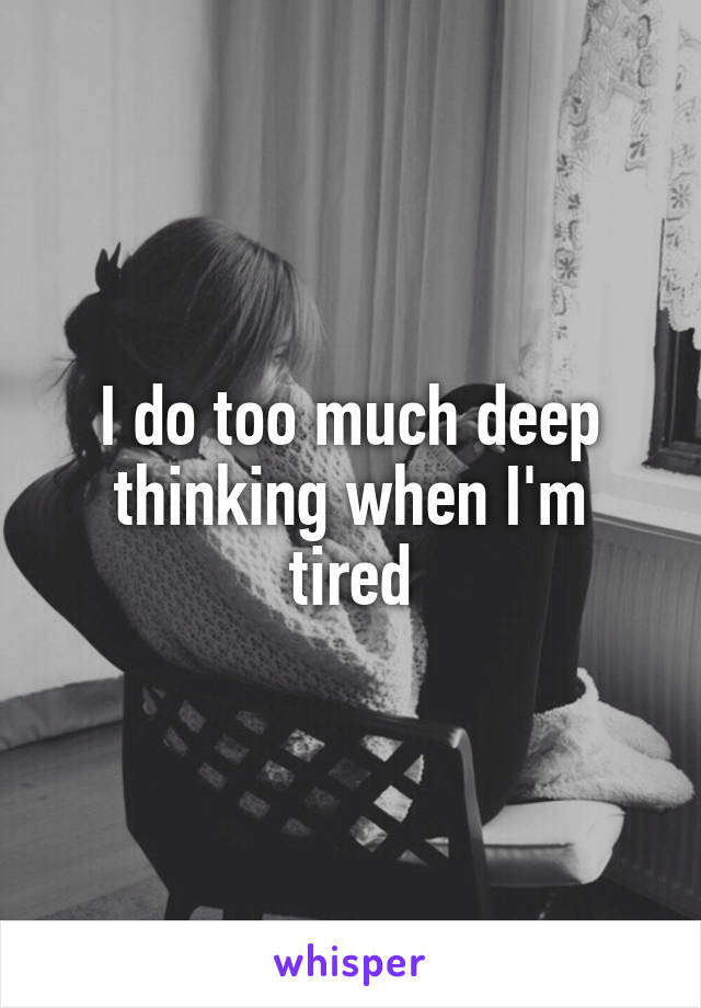 I do too much deep thinking when I'm tired
