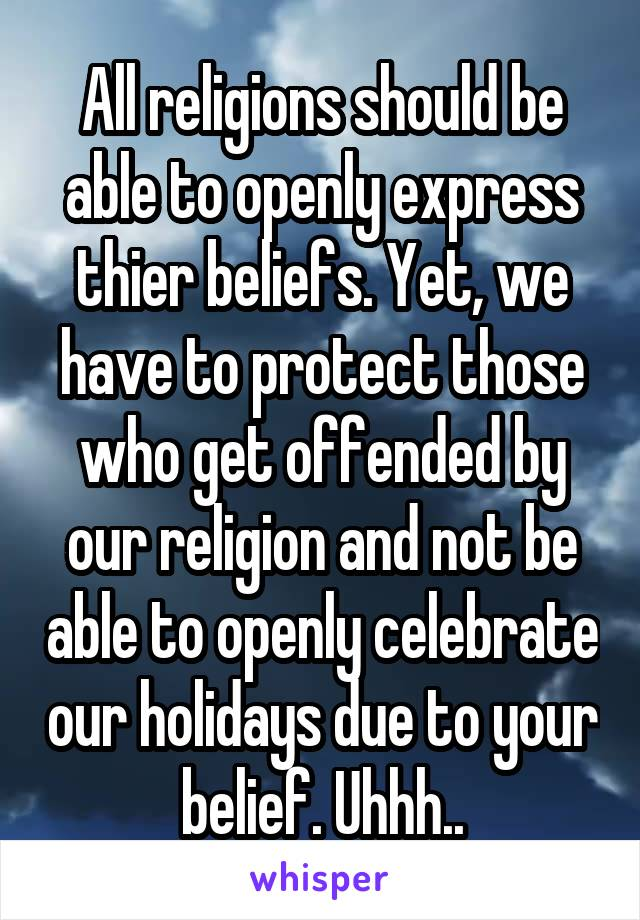 All religions should be able to openly express thier beliefs. Yet, we have to protect those who get offended by our religion and not be able to openly celebrate our holidays due to your belief. Uhhh..