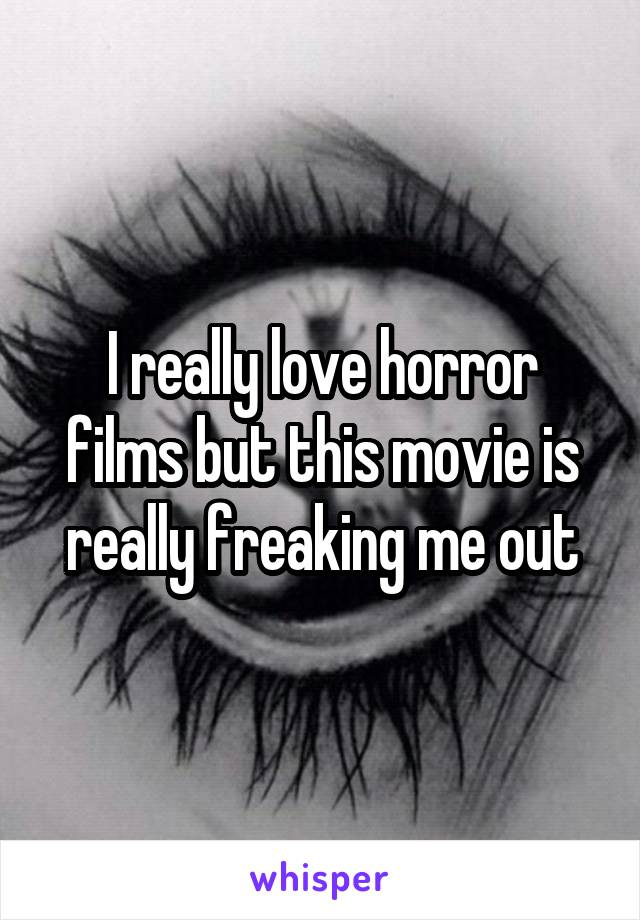 I really love horror films but this movie is really freaking me out