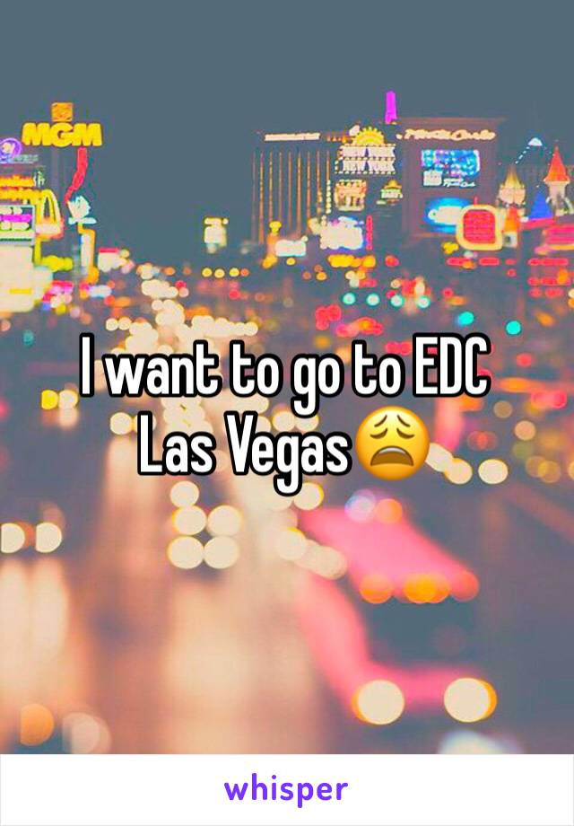 I want to go to EDC Las Vegas😩