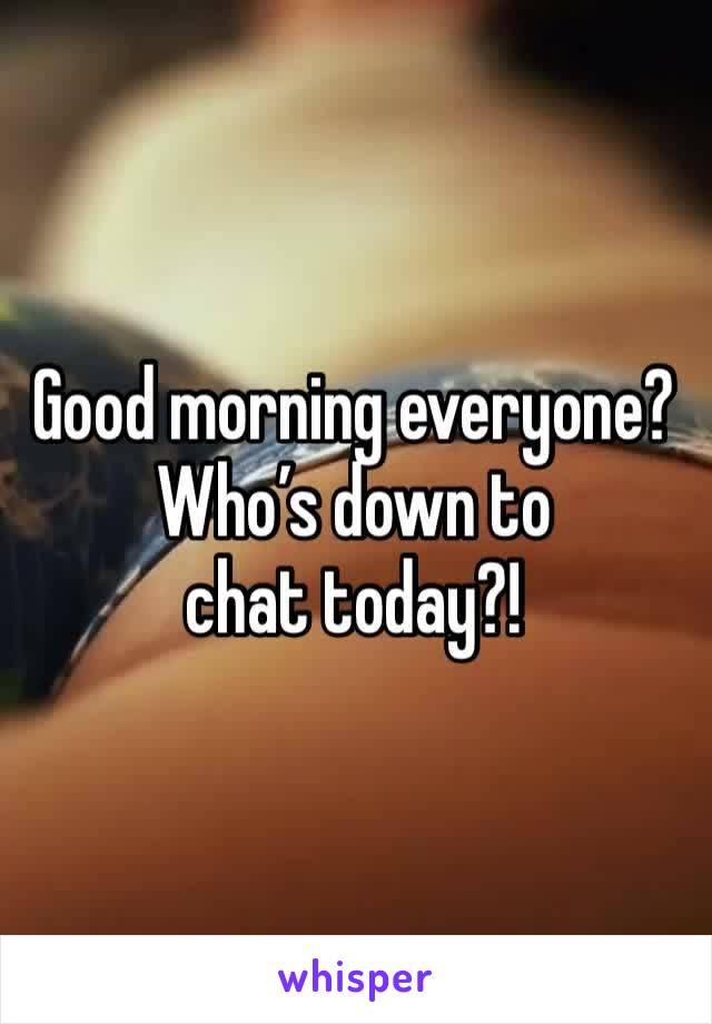 Good morning everyone? Who's down to chat today?!