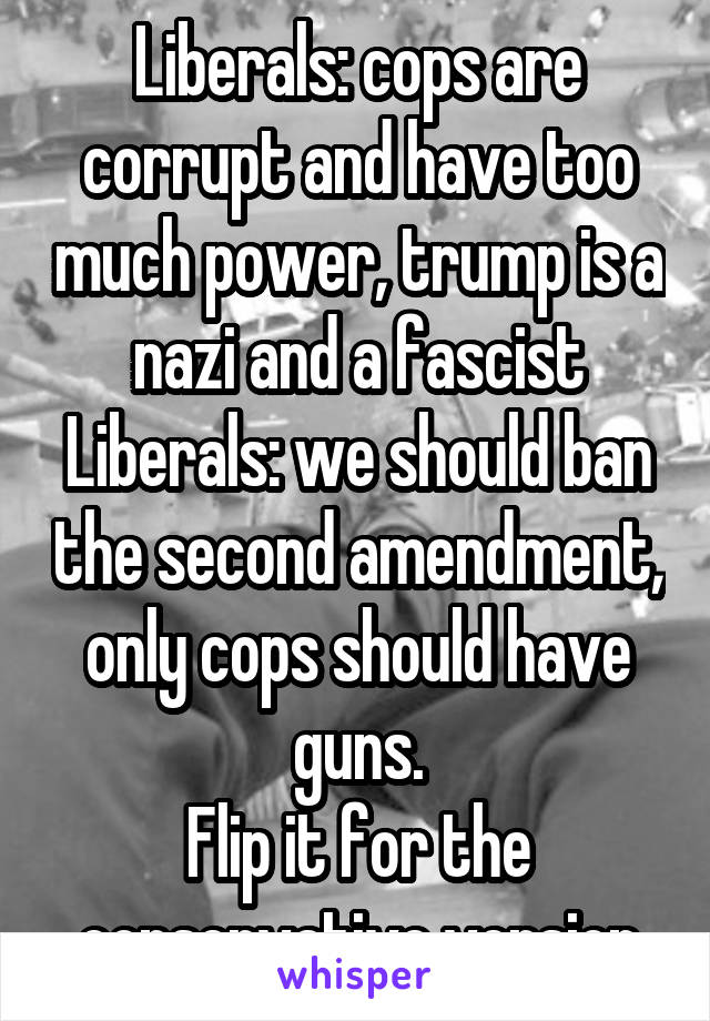 Liberals: cops are corrupt and have too much power, trump is a nazi and a fascist Liberals: we should ban the second amendment, only cops should have guns. Flip it for the conservative version