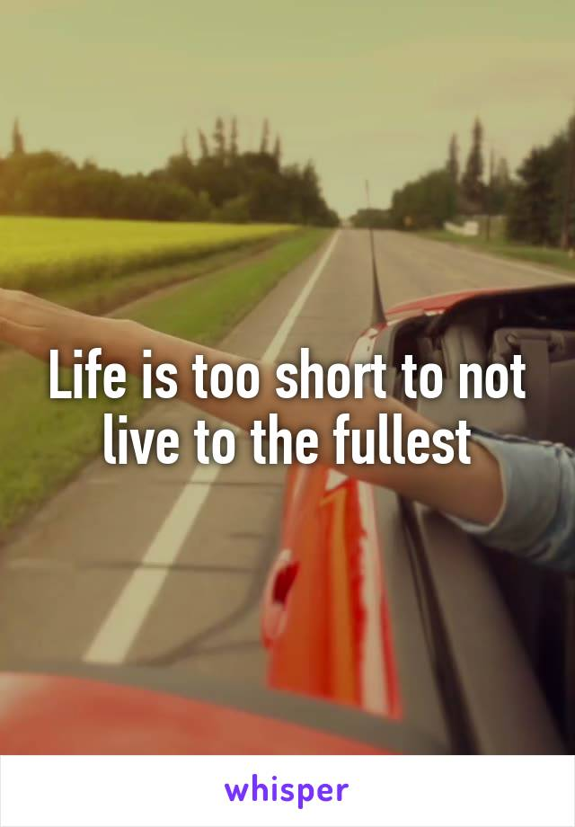Life is too short to not live to the fullest
