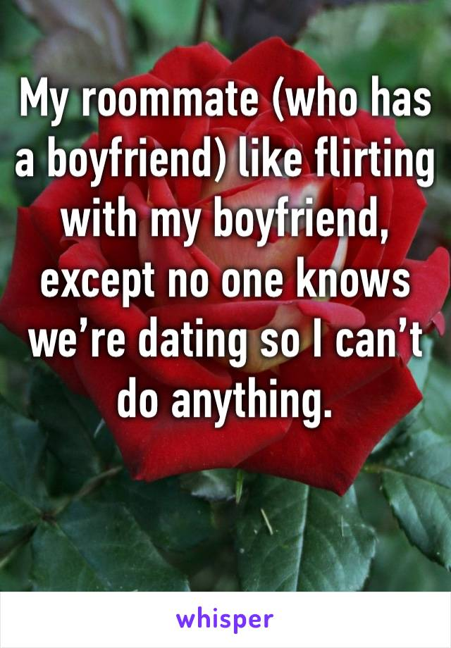 My roommate (who has a boyfriend) like flirting with my boyfriend, except no one knows we're dating so I can't do anything.