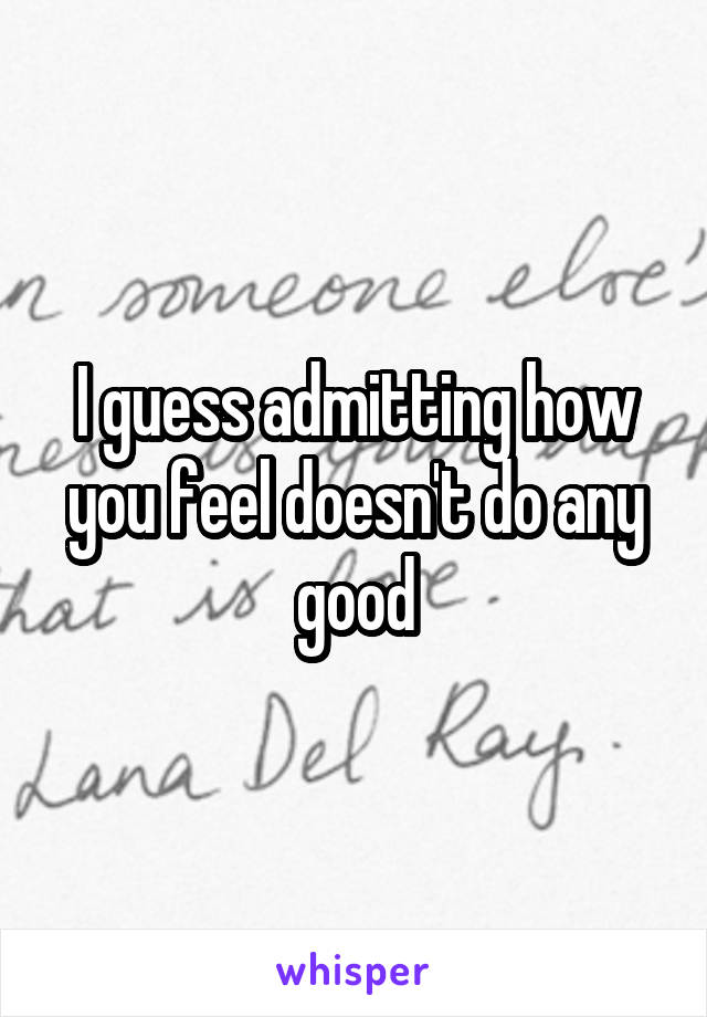 I guess admitting how you feel doesn't do any good
