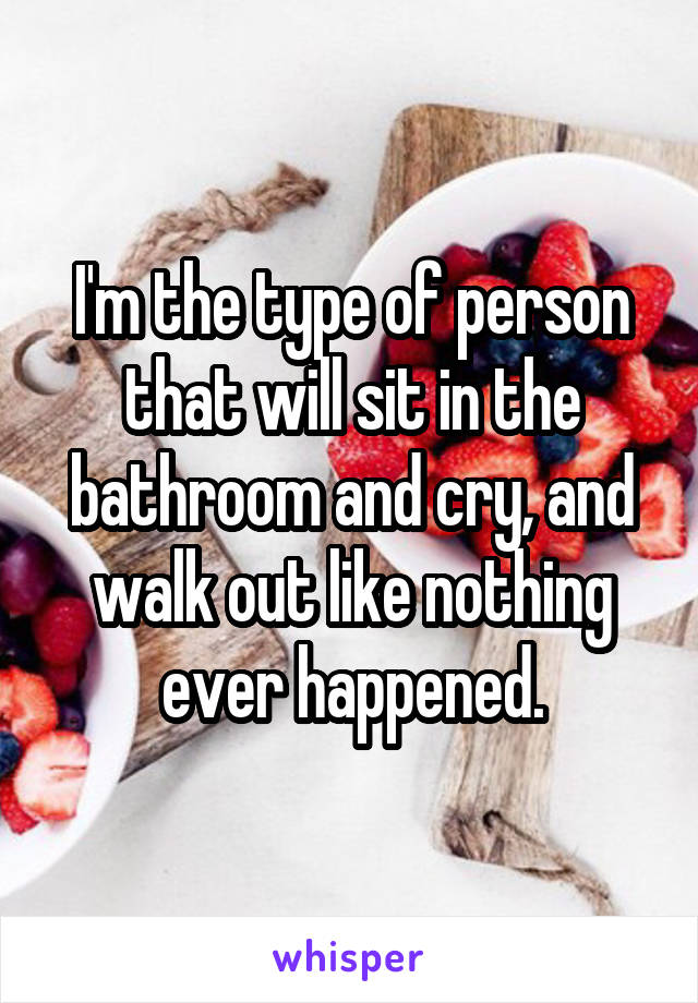 I'm the type of person that will sit in the bathroom and cry, and walk out like nothing ever happened.