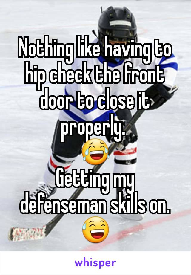 Nothing like having to hip check the front door to close it properly.  😂 Getting my defenseman skills on. 😅