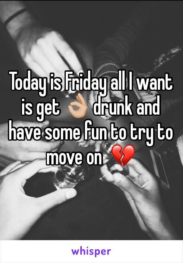 Today is Friday all I want is get 👌🏼 drunk and have some fun to try to move on  💔