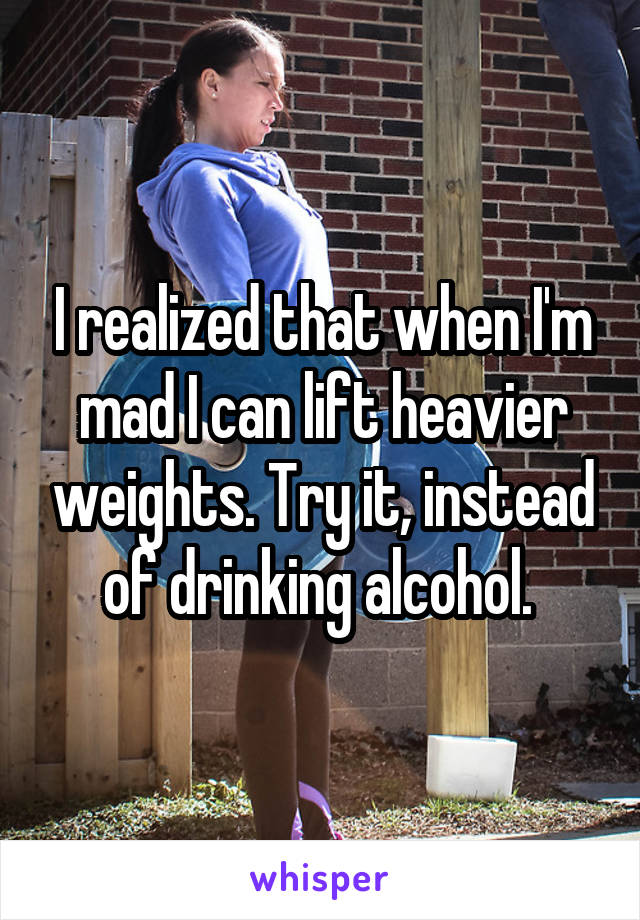 I realized that when I'm mad I can lift heavier weights. Try it, instead of drinking alcohol.