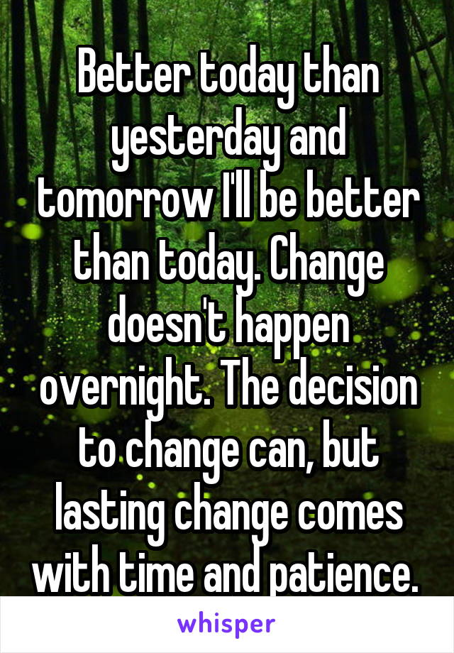 Better today than yesterday and tomorrow I'll be better than today. Change doesn't happen overnight. The decision to change can, but lasting change comes with time and patience.