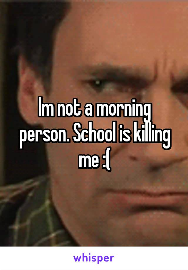 Im not a morning person. School is killing me :(