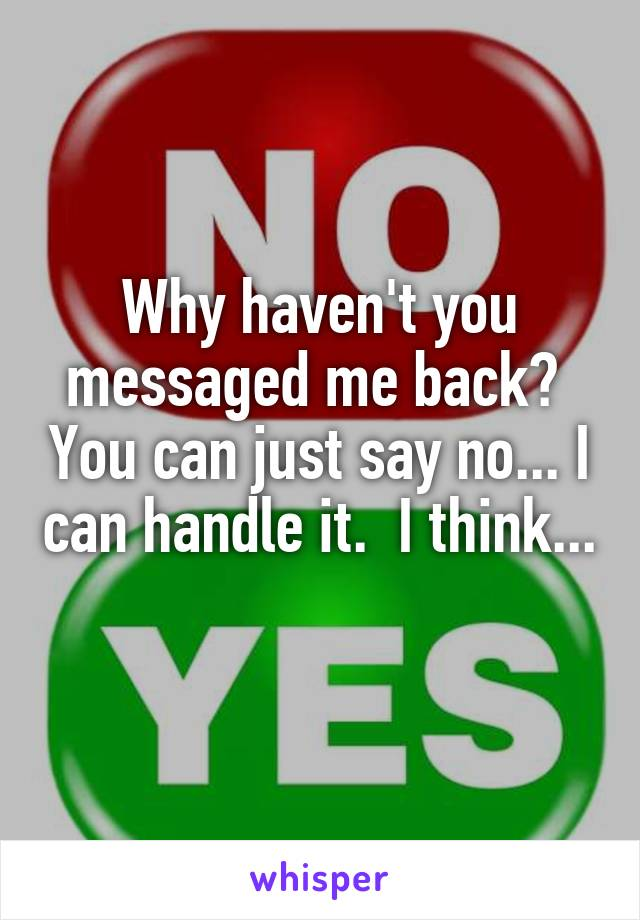 Why haven't you messaged me back?  You can just say no... I can handle it.  I think...