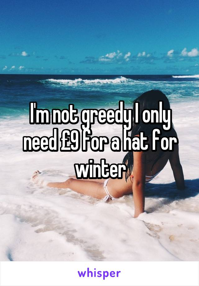 I'm not greedy I only need £9 for a hat for winter
