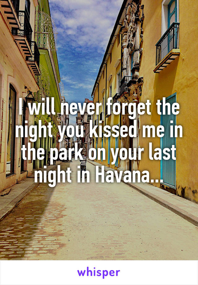 I will never forget the night you kissed me in the park on your last night in Havana...