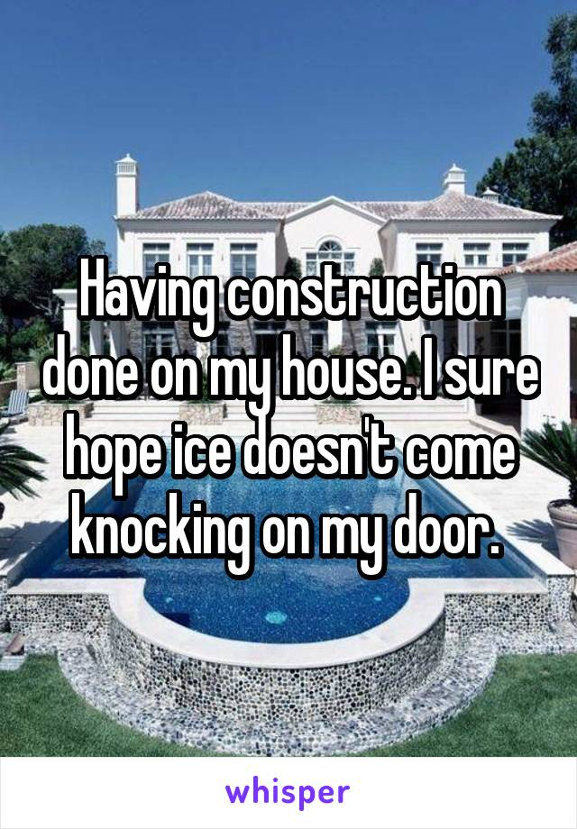 Having construction done on my house. I sure hope ice doesn't come knocking on my door.