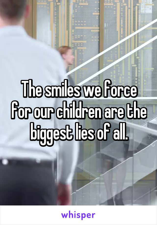 The smiles we force for our children are the biggest lies of all.