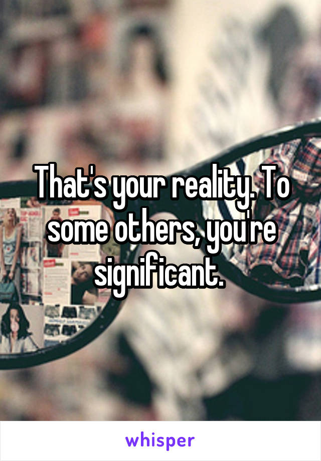 That's your reality. To some others, you're significant.