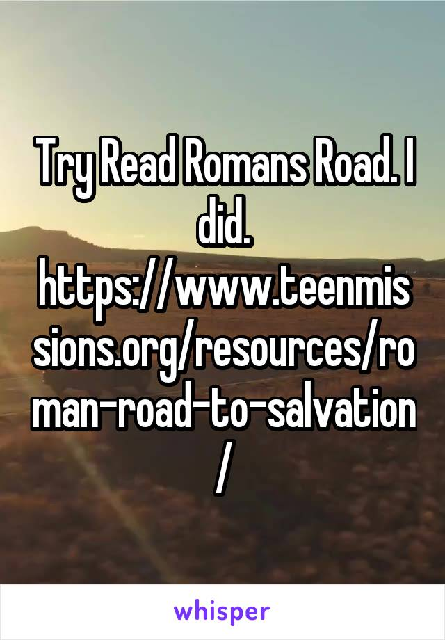 Try Read Romans Road. I did. https://www.teenmissions.org/resources/roman-road-to-salvation/