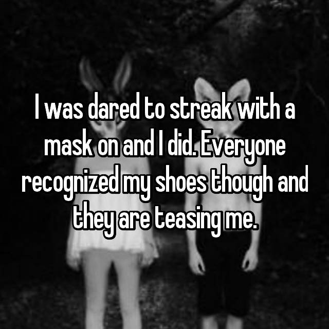 I was dared to streak with a mask on and I did. Everyone recognized my shoes though and they are teasing me.